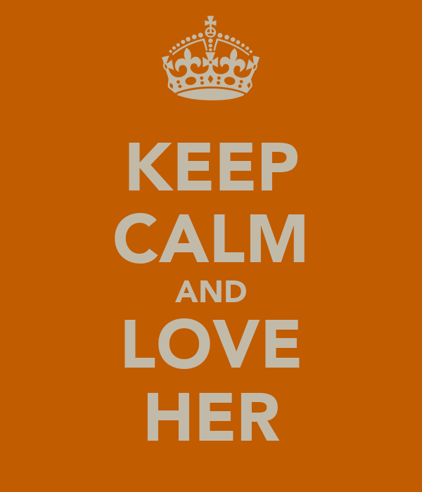 KEEP CALM AND LOVE HER