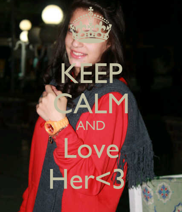 KEEP CALM AND Love Her<3