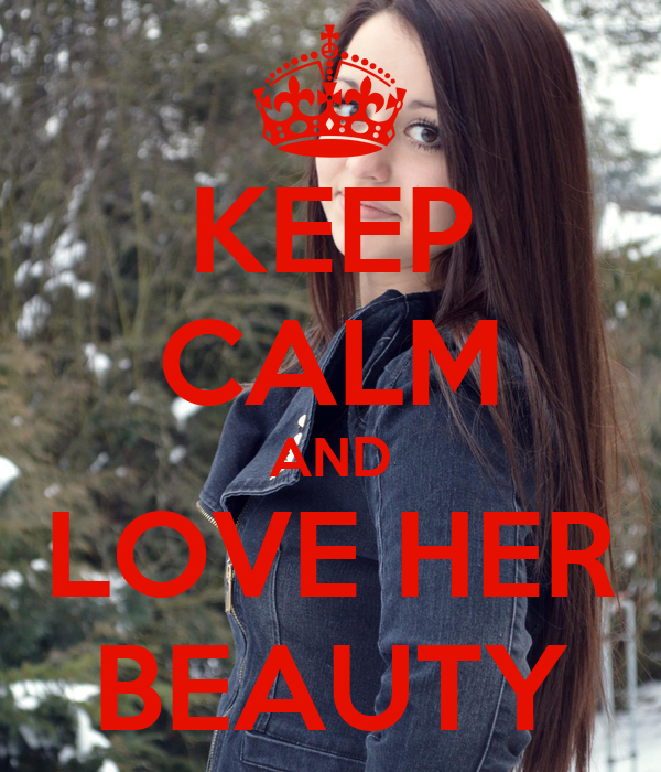 KEEP CALM AND LOVE HER BEAUTY