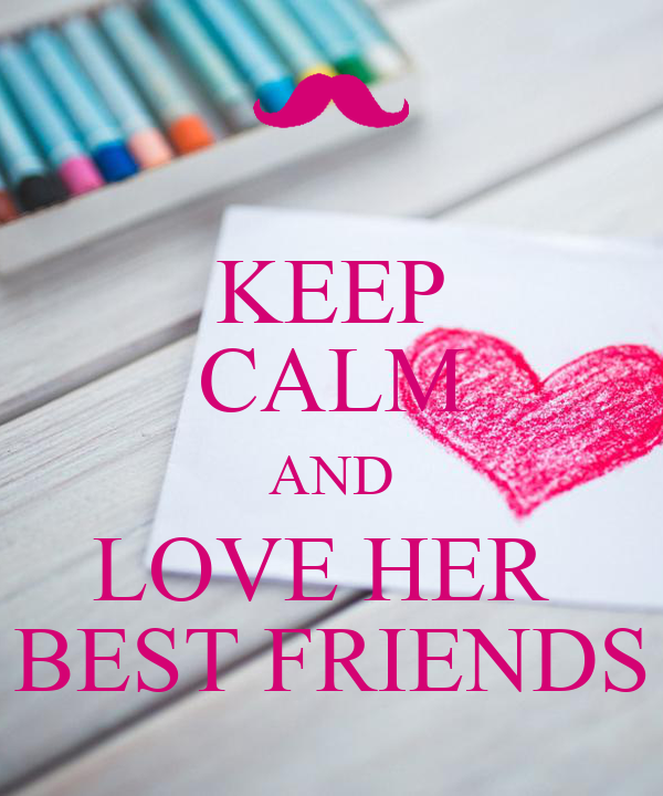 KEEP CALM AND LOVE HER  BEST FRIENDS