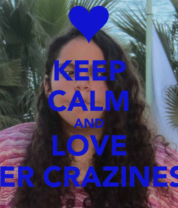 KEEP CALM AND LOVE HER CRAZINESS
