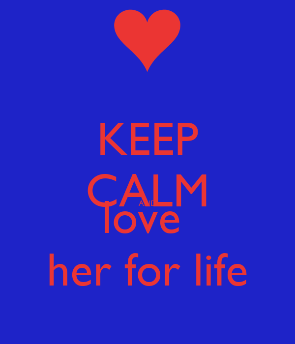 KEEP CALM AND love  her for life