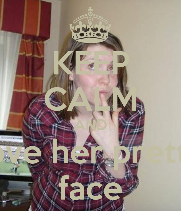 KEEP CALM AND love her pretty face