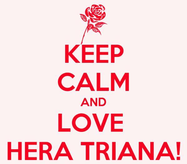KEEP CALM AND LOVE  HERA TRIANA!