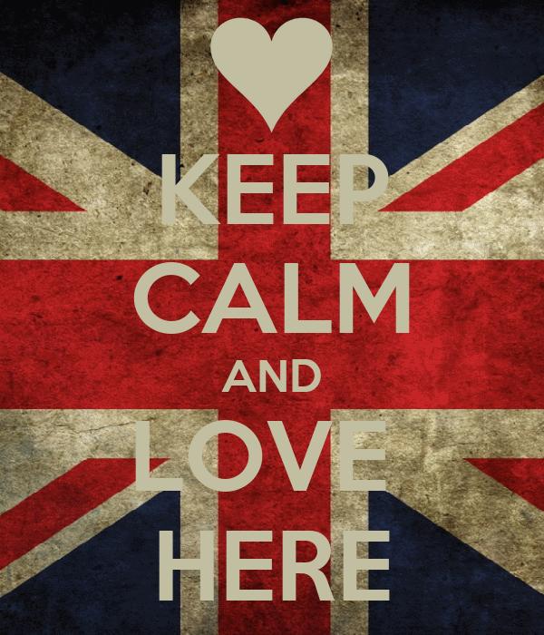 KEEP CALM AND LOVE  HERE