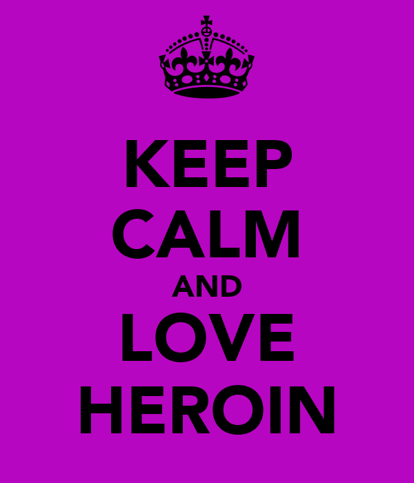 KEEP CALM AND LOVE HEROIN
