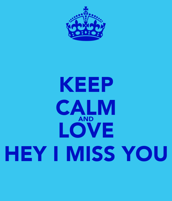 KEEP CALM AND LOVE HEY I MISS YOU