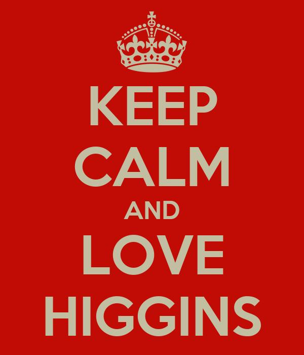 KEEP CALM AND LOVE HIGGINS
