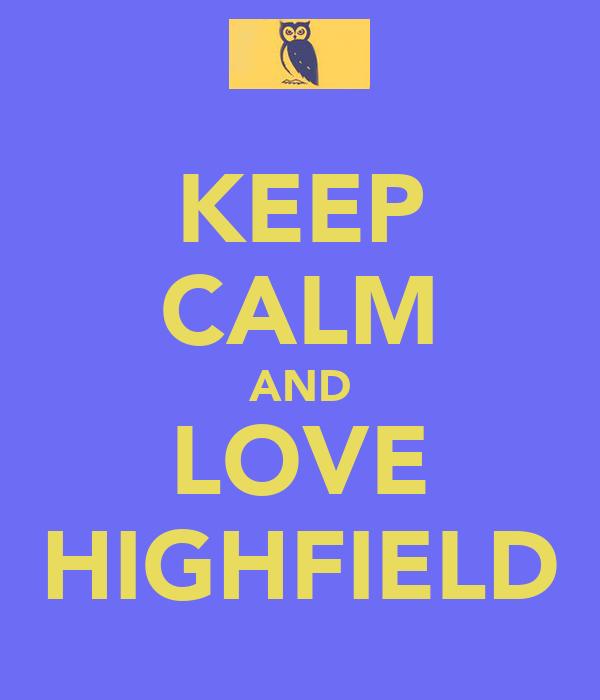 KEEP CALM AND LOVE HIGHFIELD