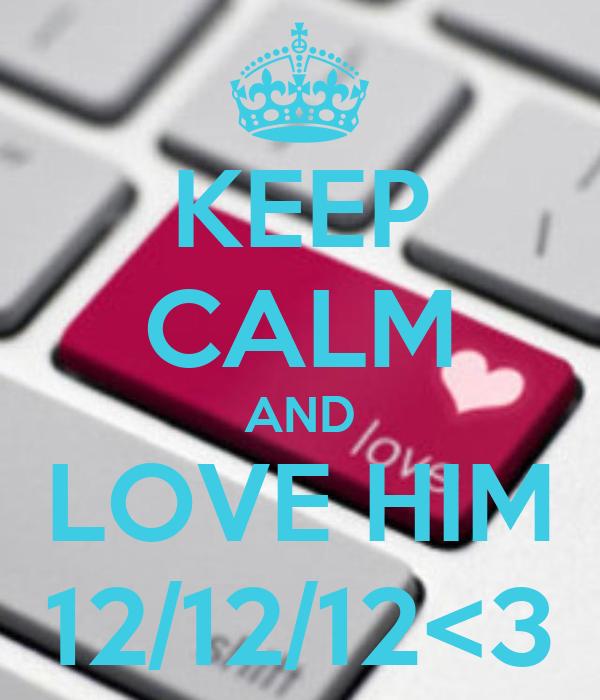 KEEP CALM AND LOVE HIM 12/12/12<3