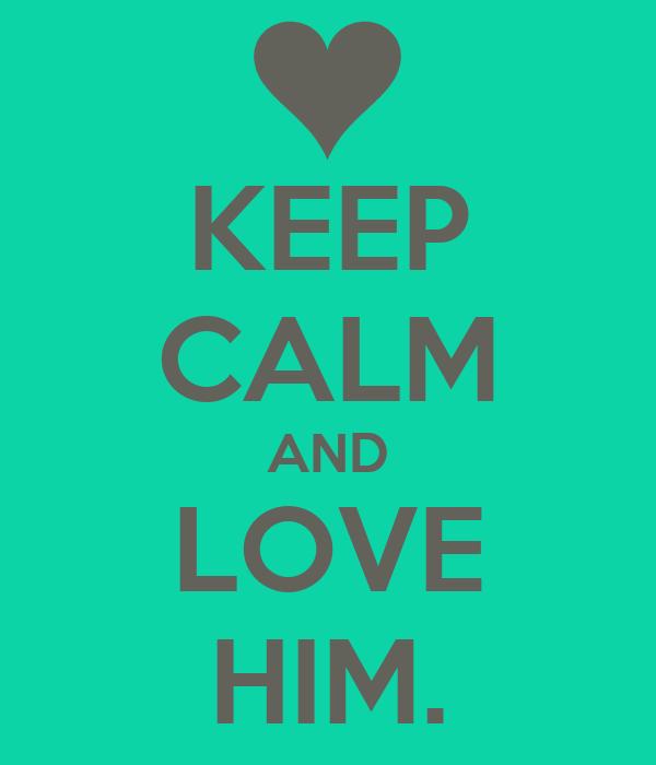 KEEP CALM AND LOVE HIM.
