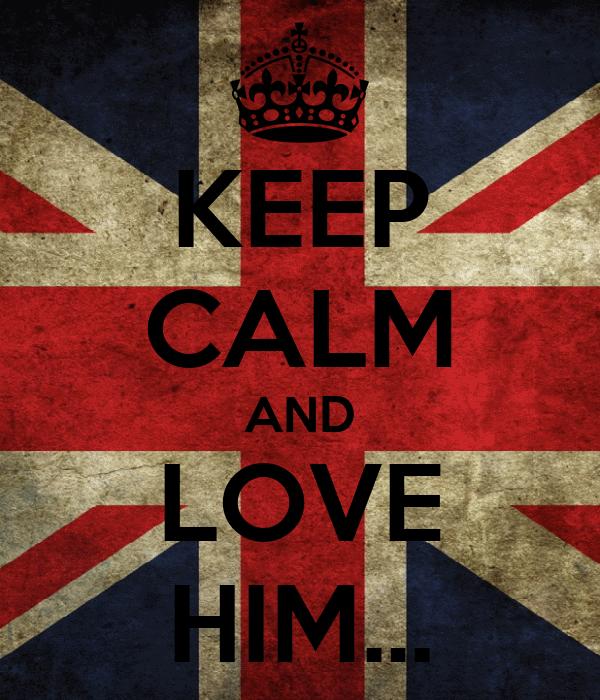 KEEP CALM AND LOVE HIM...