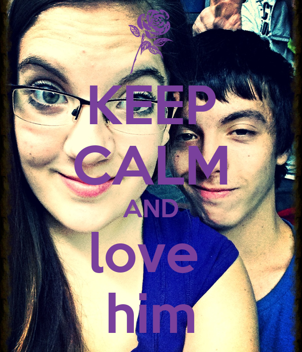 KEEP CALM AND love  him