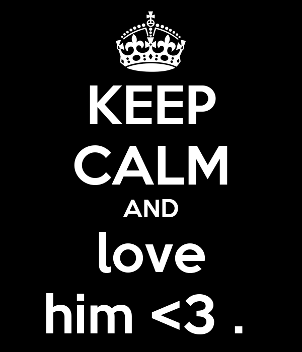 KEEP CALM AND love him <3 .