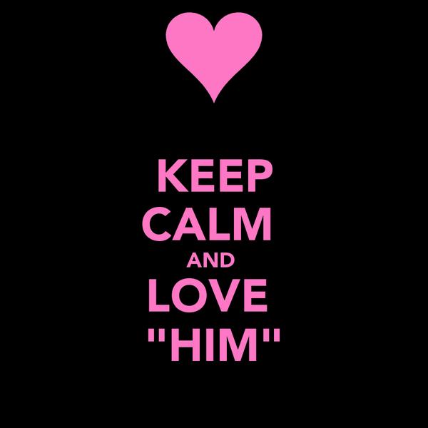 "KEEP CALM  AND  LOVE  ""HIM"""