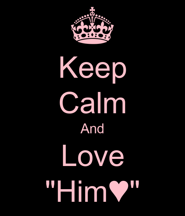 "Keep Calm And Love ""Him♥"""