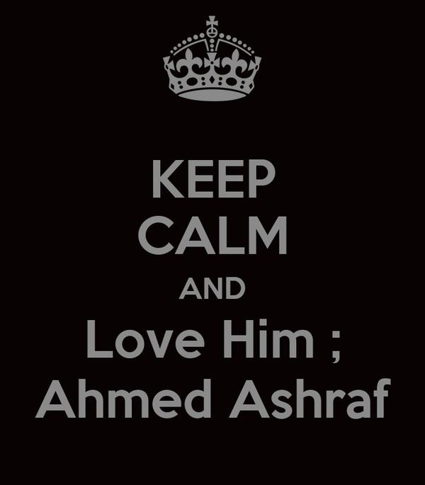 KEEP CALM AND Love Him ; Ahmed Ashraf