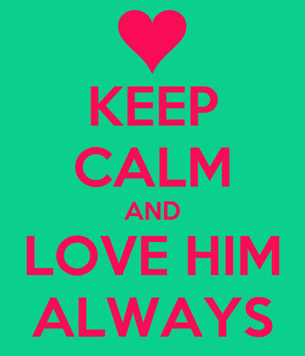KEEP CALM AND LOVE HIM ALWAYS