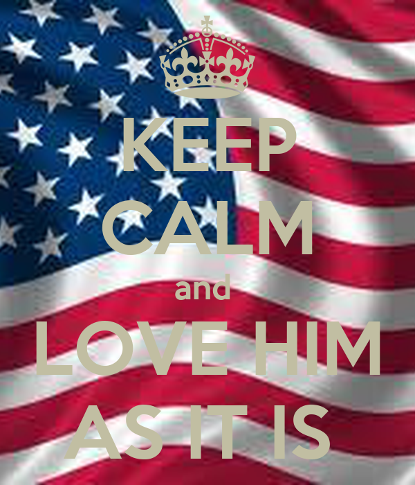KEEP CALM and  LOVE HIM AS IT IS