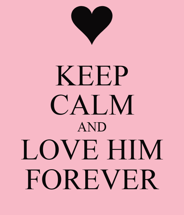 KEEP CALM AND LOVE HIM FOREVER