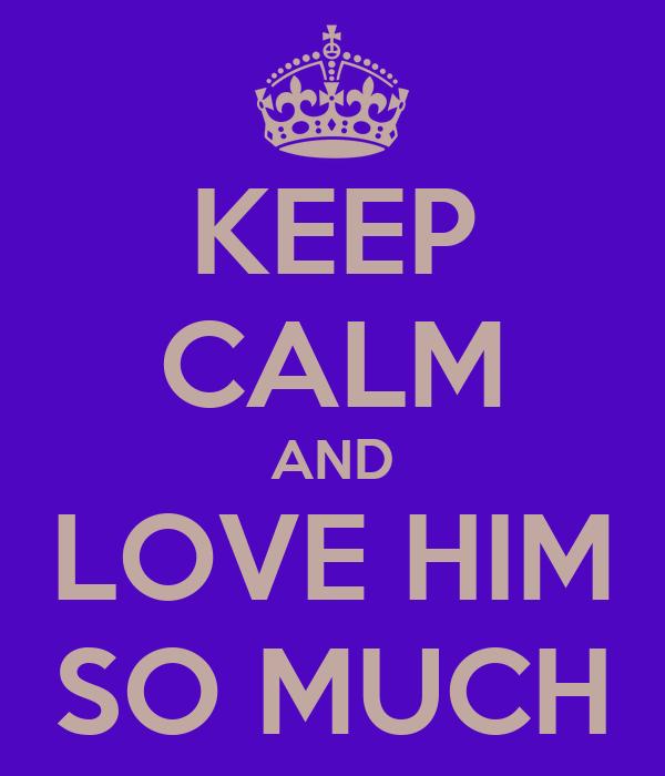 KEEP CALM AND LOVE HIM SO MUCH