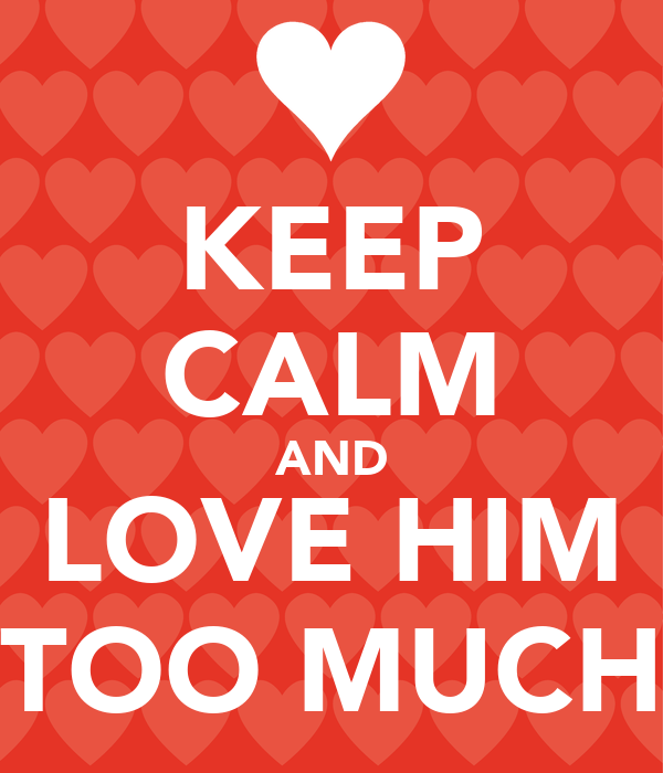 KEEP CALM AND LOVE HIM TOO MUCH
