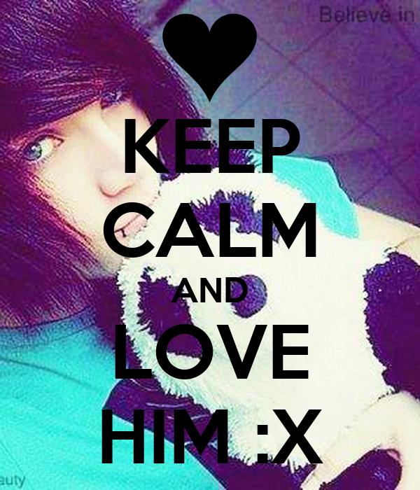 KEEP CALM AND LOVE HIM :X