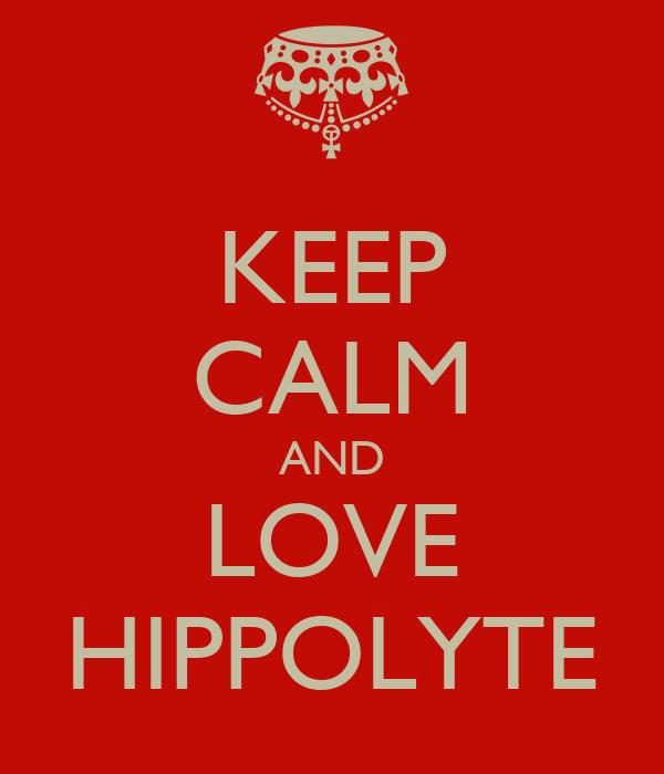 KEEP CALM AND LOVE HIPPOLYTE