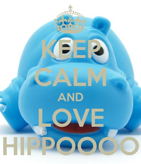 KEEP CALM AND LOVE HIPPOOOO