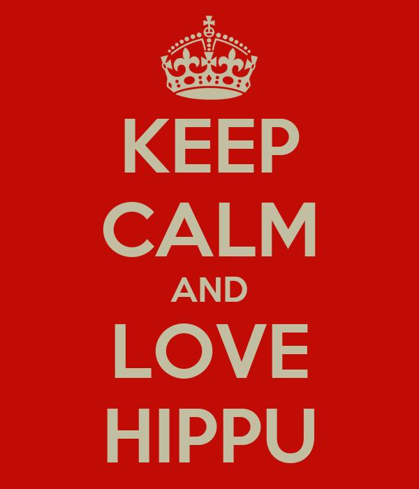 KEEP CALM AND LOVE HIPPU