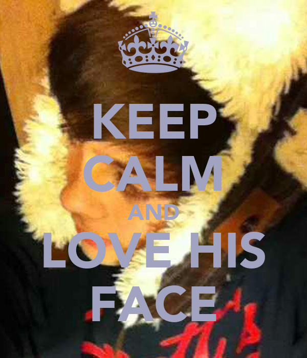 KEEP CALM AND LOVE HIS FACE