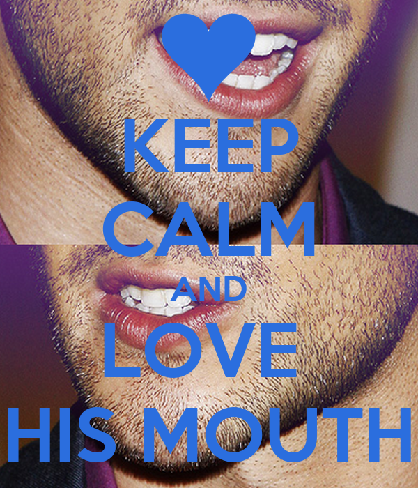 KEEP CALM AND LOVE  HIS MOUTH