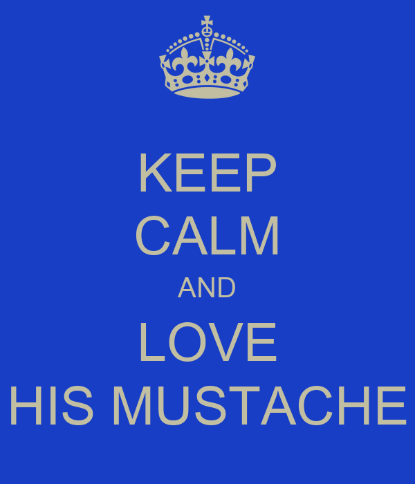 KEEP CALM AND LOVE HIS MUSTACHE