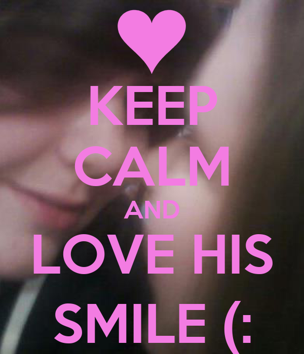 KEEP CALM AND LOVE HIS SMILE (: