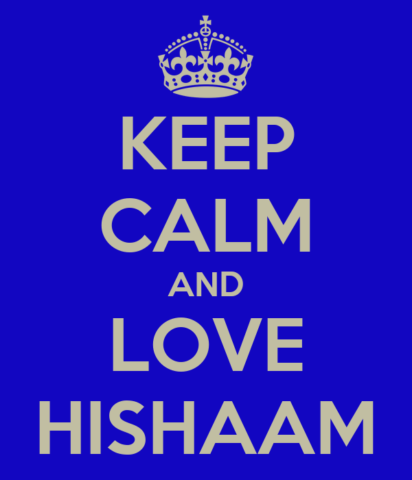 KEEP CALM AND LOVE HISHAAM