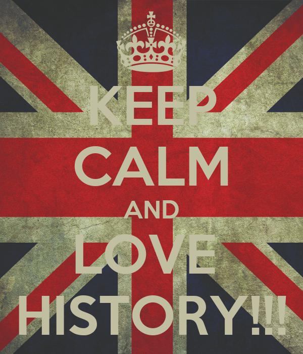 KEEP CALM AND LOVE  HISTORY!!!