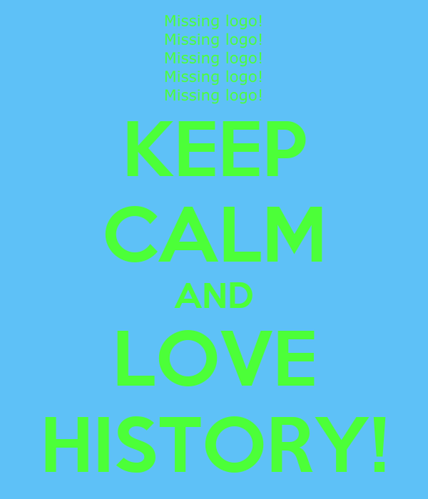KEEP CALM AND LOVE HISTORY!