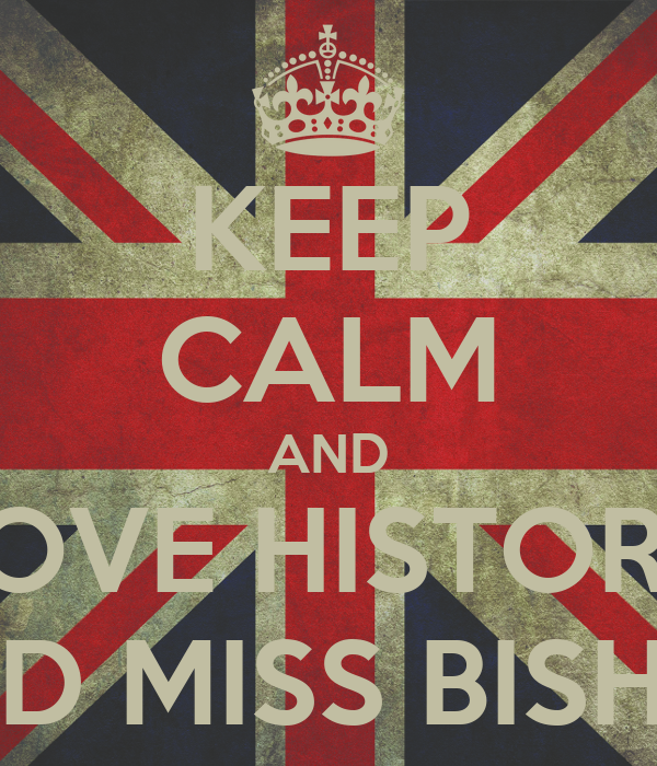 KEEP CALM AND LOVE HISTORY AND MISS BISHOP