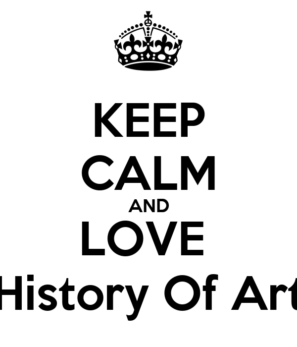 KEEP CALM AND LOVE  History Of Art
