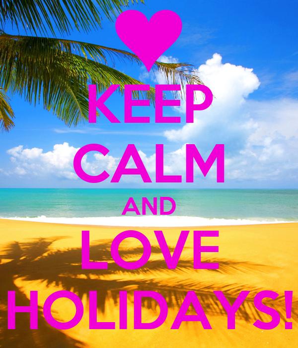KEEP CALM AND LOVE HOLIDAYS!