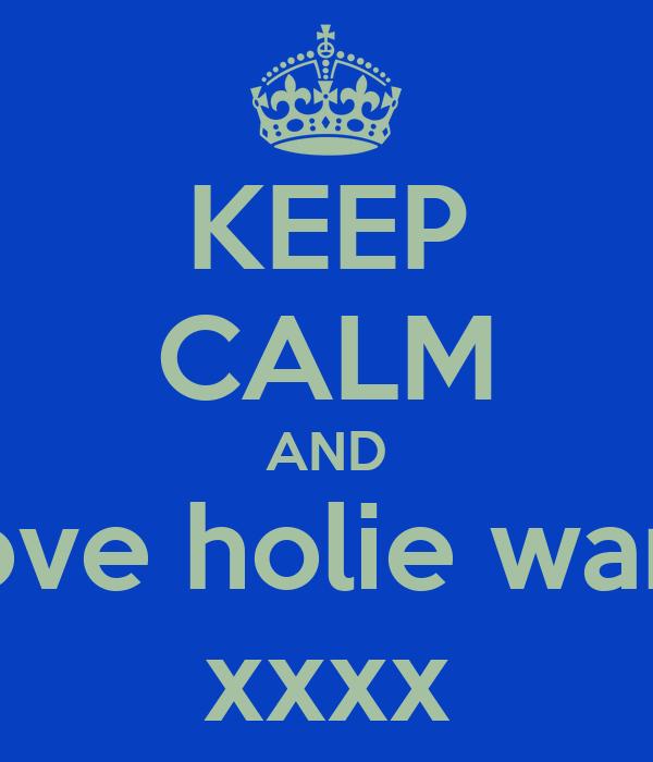 KEEP CALM AND love holie warr xxxx