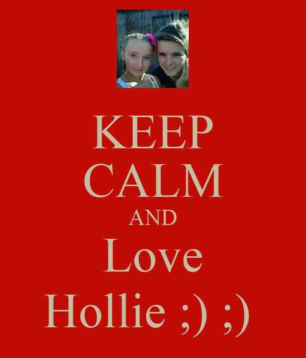 KEEP CALM AND Love Hollie ;) ;)