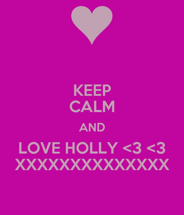 KEEP CALM AND LOVE HOLLY <3 <3 XXXXXXXXXXXXXX