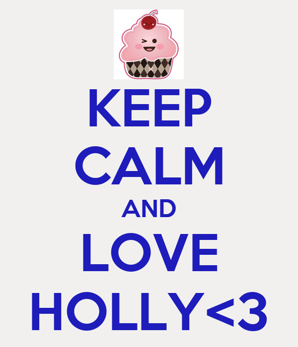 KEEP CALM AND LOVE HOLLY<3