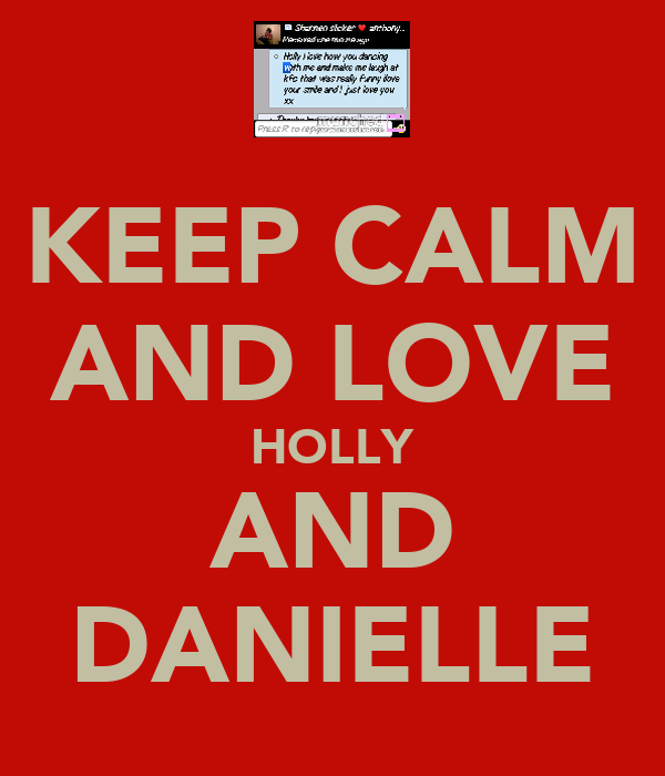 KEEP CALM AND LOVE HOLLY AND DANIELLE