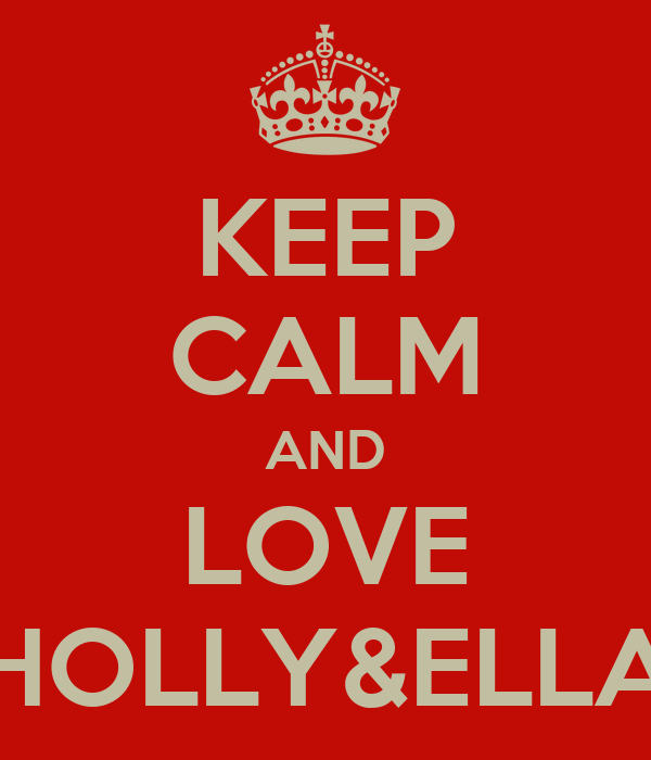 KEEP CALM AND LOVE HOLLY&ELLA