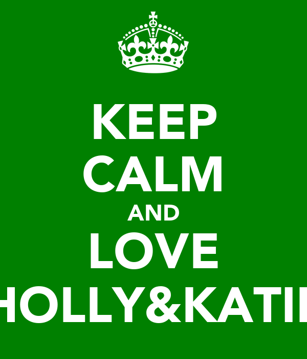 KEEP CALM AND LOVE HOLLY&KATIE