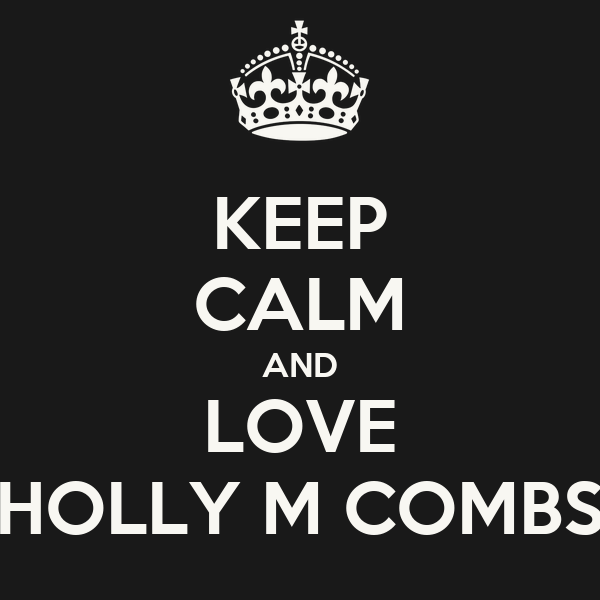 KEEP CALM AND LOVE HOLLY M COMBS