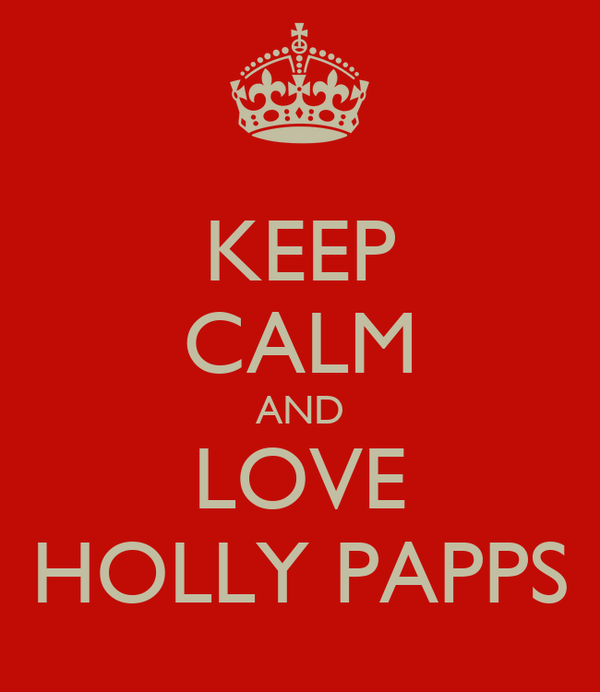 KEEP CALM AND LOVE HOLLY PAPPS