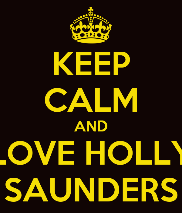 KEEP CALM AND LOVE HOLLY SAUNDERS